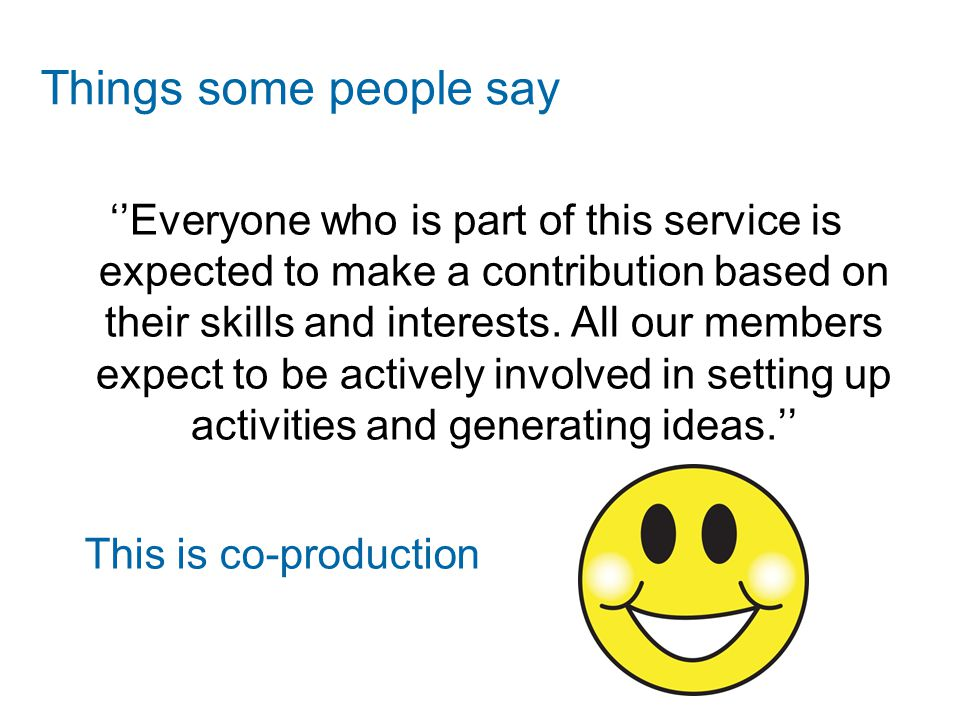 Things some people say ''Everyone who is part of this service is expected to make a contribution based on their skills and interests. All our members