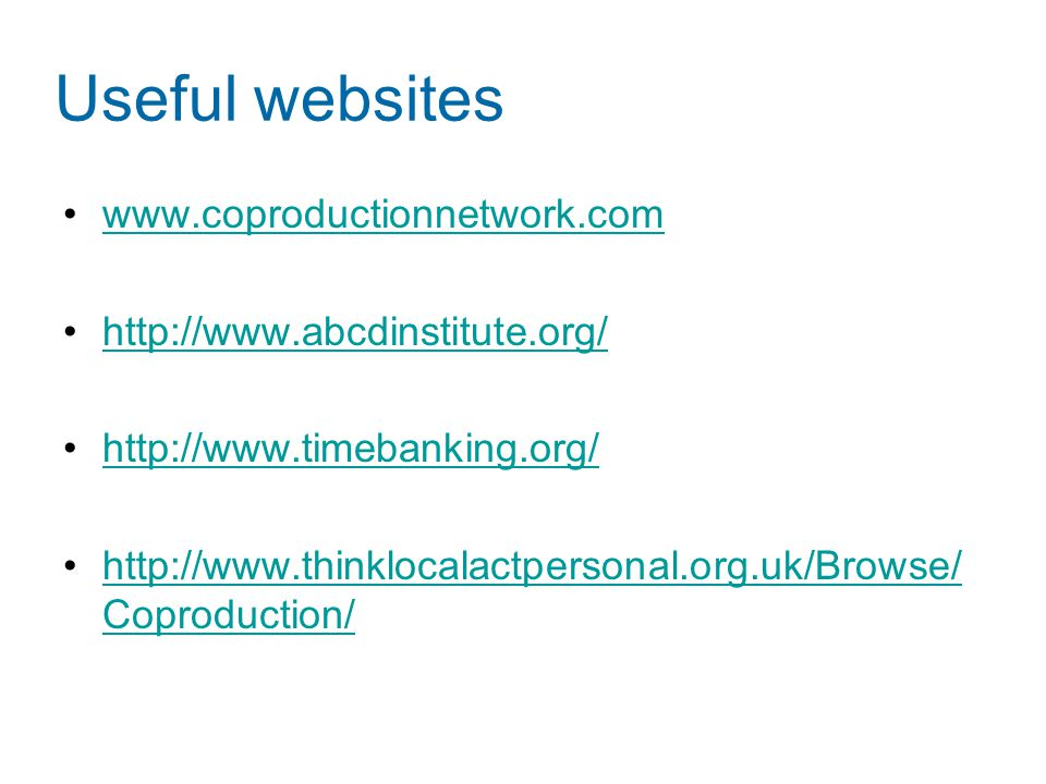 Useful websites www.coproductionnetwork.com http://www.abcdinstitute.org/ http://www.timebanking.org/ http://www.thinklocalactpersonal.org.uk/Browse/