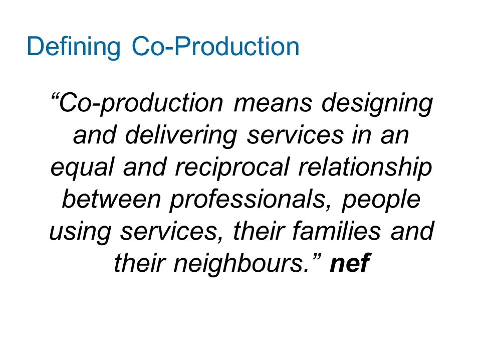 "Defining Co-Production ""Co-production means designing and delivering services in an equal and reciprocal relationship between professionals, people us"