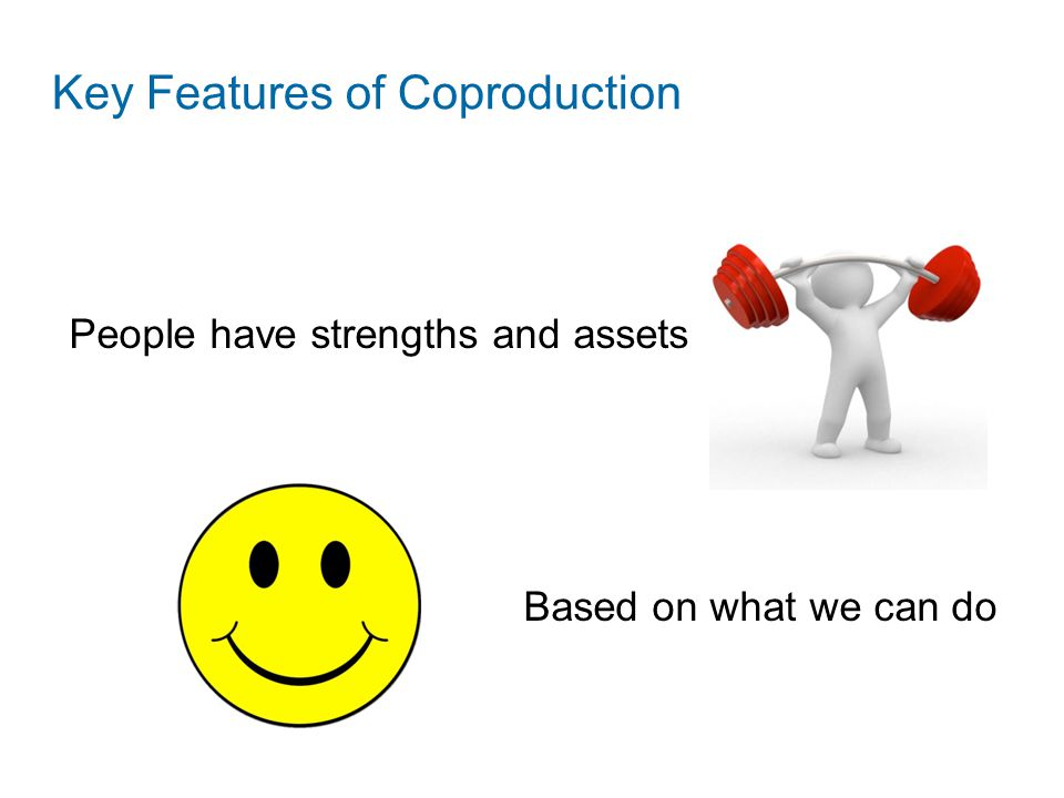People have strengths and assets Based on what we can do Key Features of Coproduction