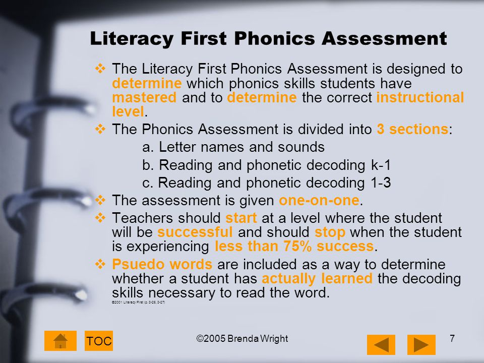 ©2005 Brenda Wright7 Literacy First Phonics Assessment  The Literacy First Phonics Assessment is designed to determine which phonics skills students have mastered and to determine the correct instructional level.