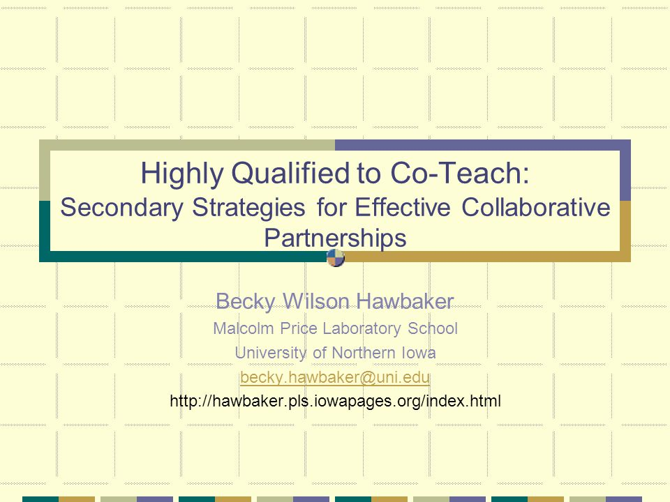 Highly Qualified to Co-Teach: Secondary Strategies for Effective Collaborative Partnerships Becky Wilson Hawbaker Malcolm Price Laboratory School University of Northern Iowa becky.hawbaker@uni.edu http://hawbaker.pls.iowapages.org/index.html