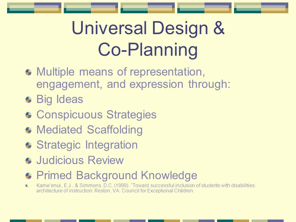 Universal Design & Co-Planning Multiple means of representation, engagement, and expression through: Big Ideas Conspicuous Strategies Mediated Scaffolding Strategic Integration Judicious Review Primed Background Knowledge Kame'enui,, E.J., & Simmons, D.C.