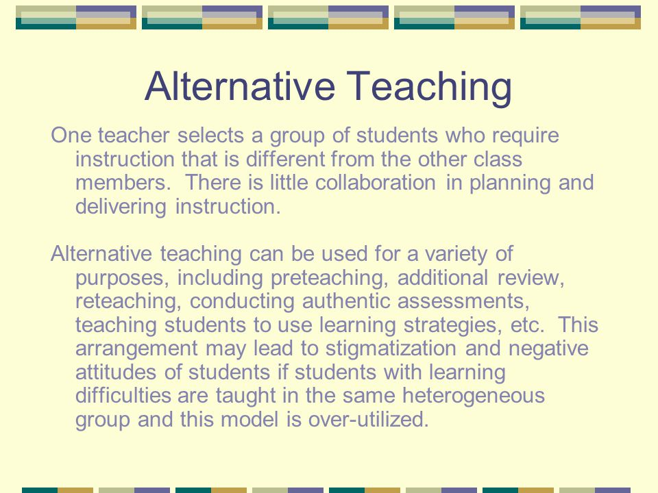 Alternative Teaching One teacher selects a group of students who require instruction that is different from the other class members.