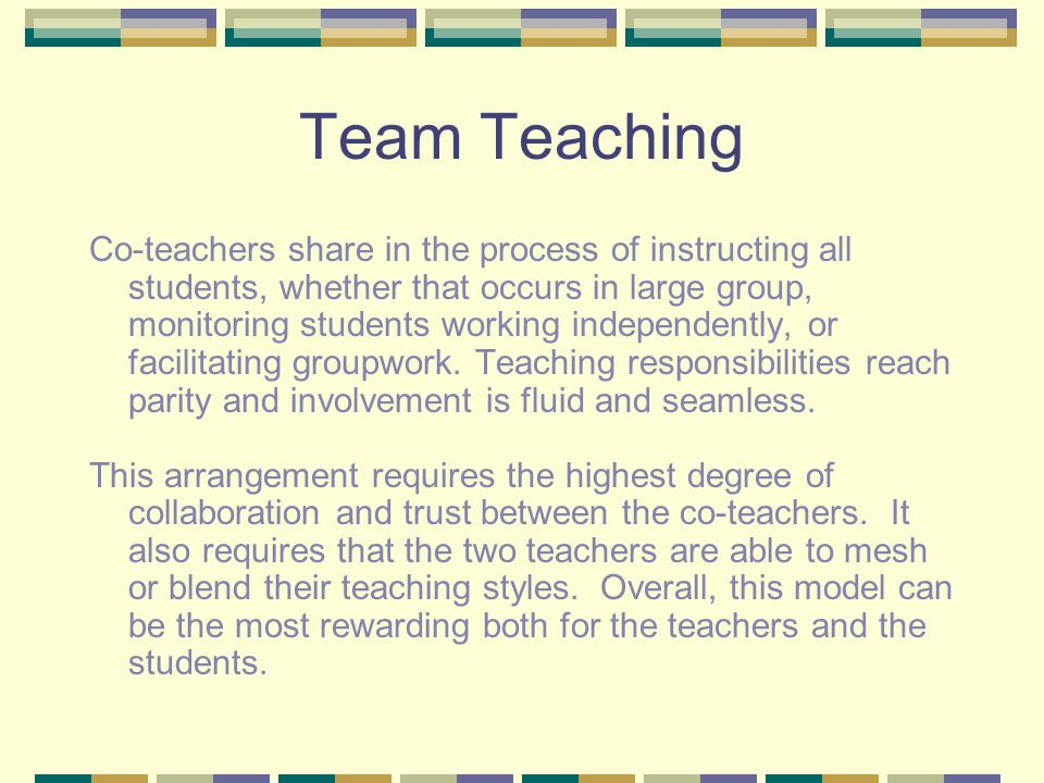 Team Teaching Co-teachers share in the process of instructing all students, whether that occurs in large group, monitoring students working independently, or facilitating groupwork.