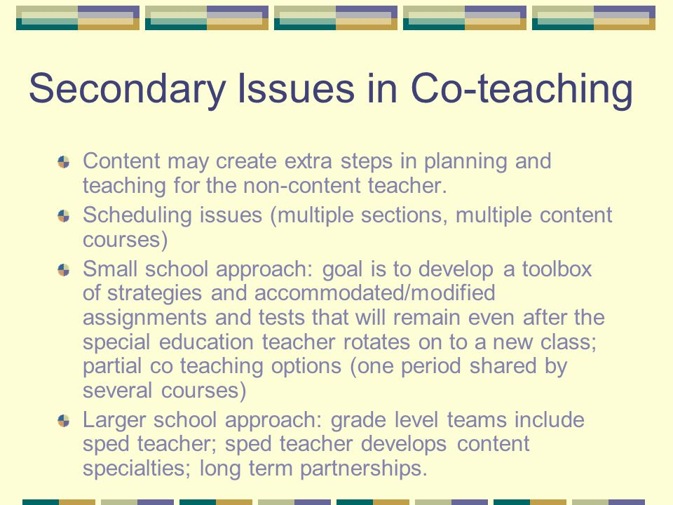 Secondary Issues in Co-teaching Content may create extra steps in planning and teaching for the non-content teacher.