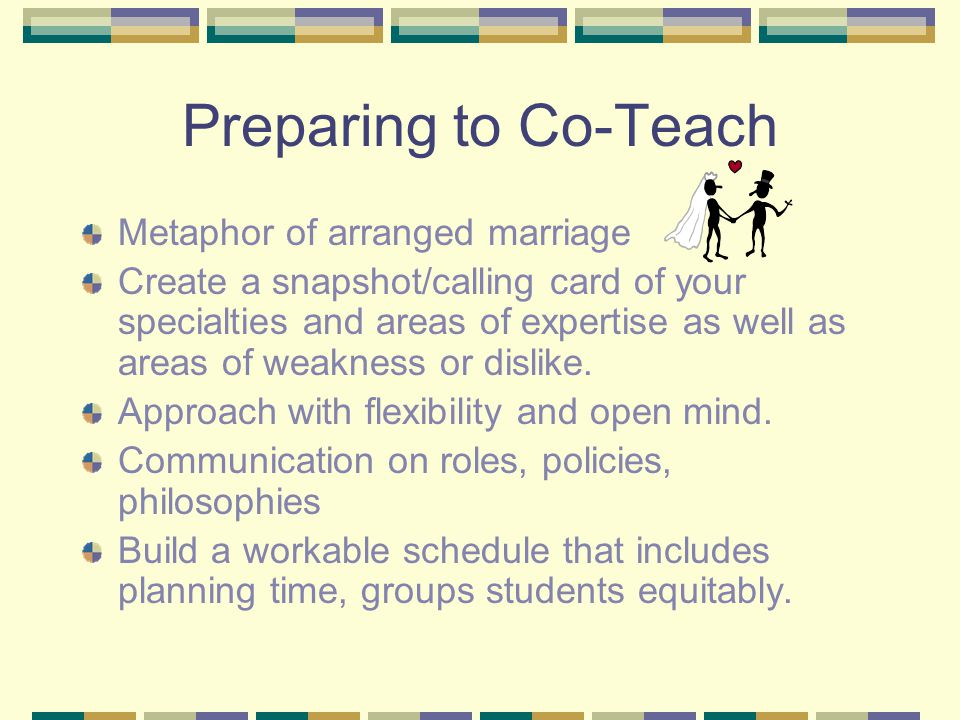 Preparing to Co-Teach Metaphor of arranged marriage Create a snapshot/calling card of your specialties and areas of expertise as well as areas of weakness or dislike.
