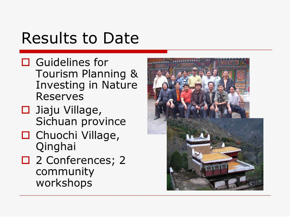 Results to Date  Guidelines for Tourism Planning & Investing in Nature Reserves  Jiaju Village, Sichuan province  Chuochi Village, Qinghai  2 Conf