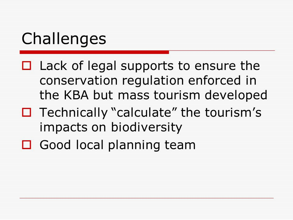Challenges  Lack of legal supports to ensure the conservation regulation enforced in the KBA but mass tourism developed  Technically calculate the tourism's impacts on biodiversity  Good local planning team