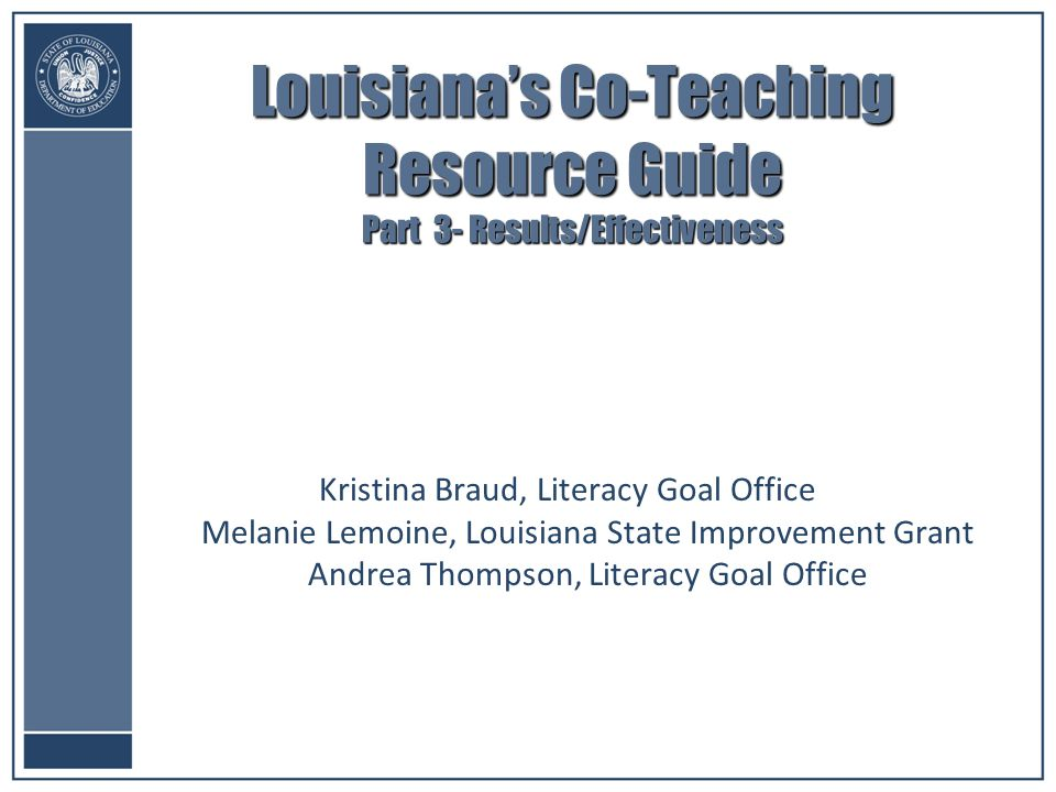Louisiana's Co-Teaching Resource Guide Part 3- Results/Effectiveness Kristina Braud, Literacy Goal Office Melanie Lemoine, Louisiana State Improvement Grant Andrea Thompson, Literacy Goal Office