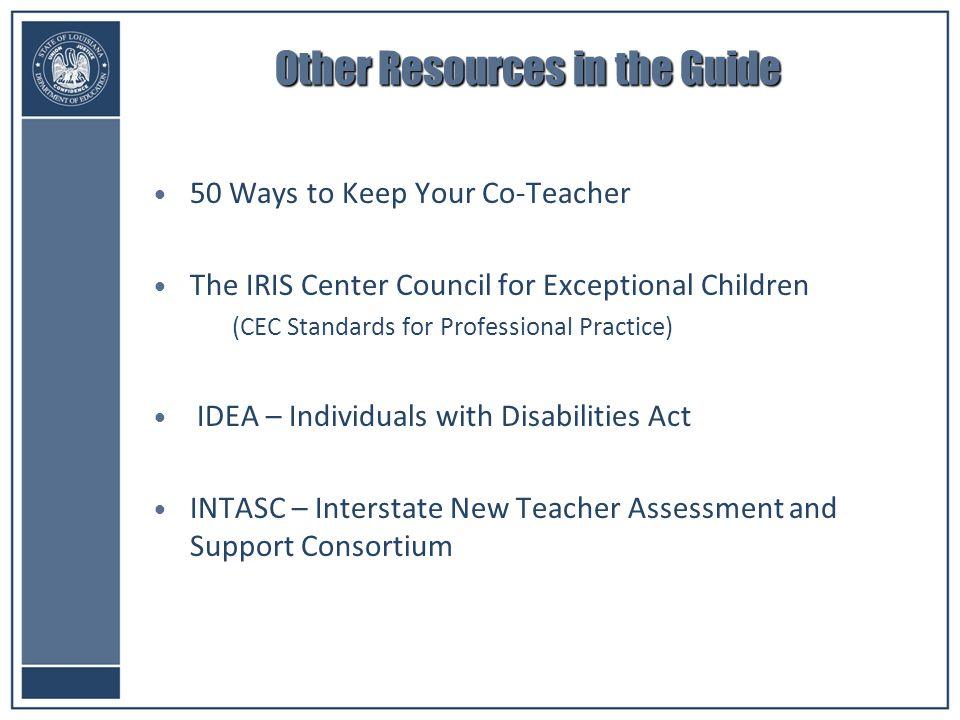 Other Resources in the Guide 50 Ways to Keep Your Co-Teacher The IRIS Center Council for Exceptional Children –(CEC Standards for Professional Practice) IDEA – Individuals with Disabilities Act INTASC – Interstate New Teacher Assessment and Support Consortium