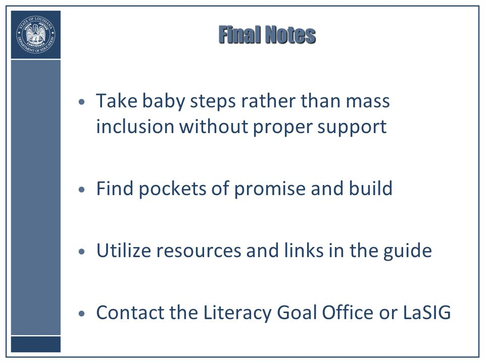 Final Notes Take baby steps rather than mass inclusion without proper support Find pockets of promise and build Utilize resources and links in the guide Contact the Literacy Goal Office or LaSIG