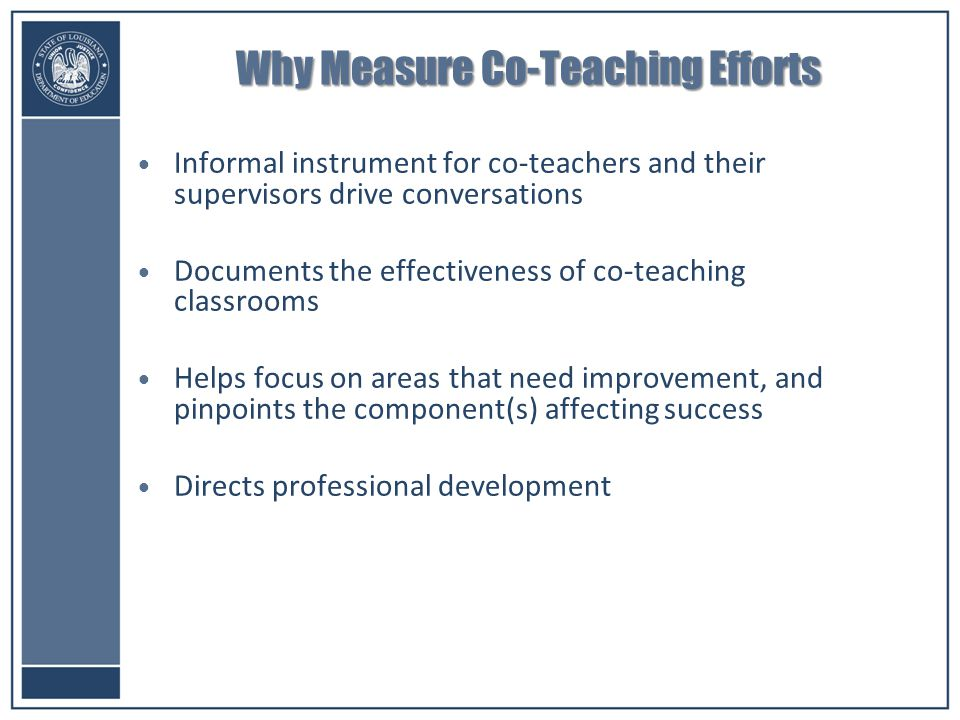 Why Measure Co-Teaching Efforts Informal instrument for co-teachers and their supervisors drive conversations Documents the effectiveness of co-teaching classrooms Helps focus on areas that need improvement, and pinpoints the component(s) affecting success Directs professional development