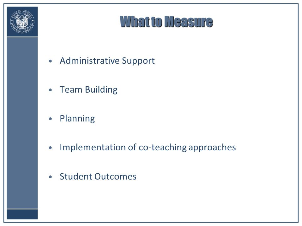 What to Measure Administrative Support Team Building Planning Implementation of co-teaching approaches Student Outcomes