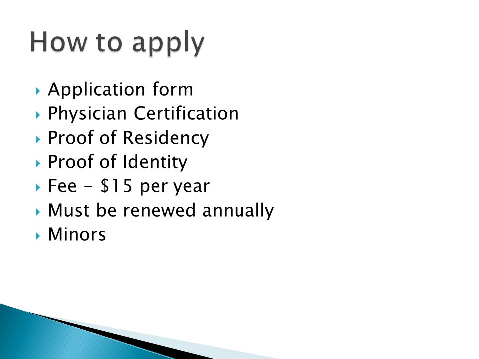  Application form  Physician Certification  Proof of Residency  Proof of Identity  Fee - $15 per year  Must be renewed annually  Minors