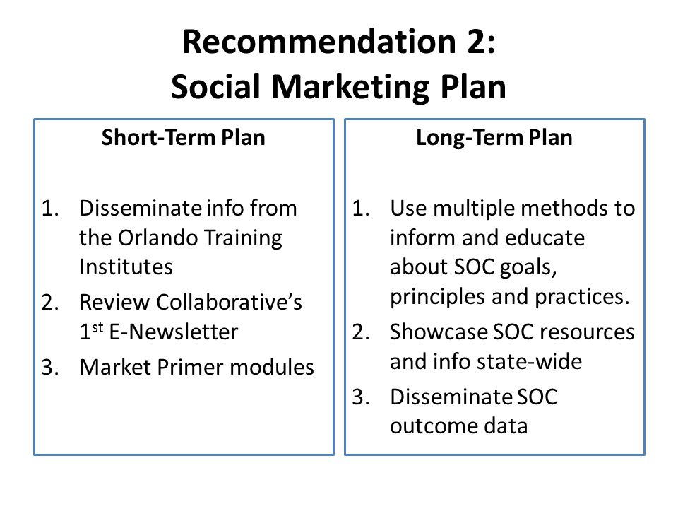 Recommendation 2: Social Marketing Plan Short-Term Plan 1.Disseminate info from the Orlando Training Institutes 2.Review Collaborative's 1 st E-Newsletter 3.Market Primer modules Long-Term Plan 1.Use multiple methods to inform and educate about SOC goals, principles and practices.