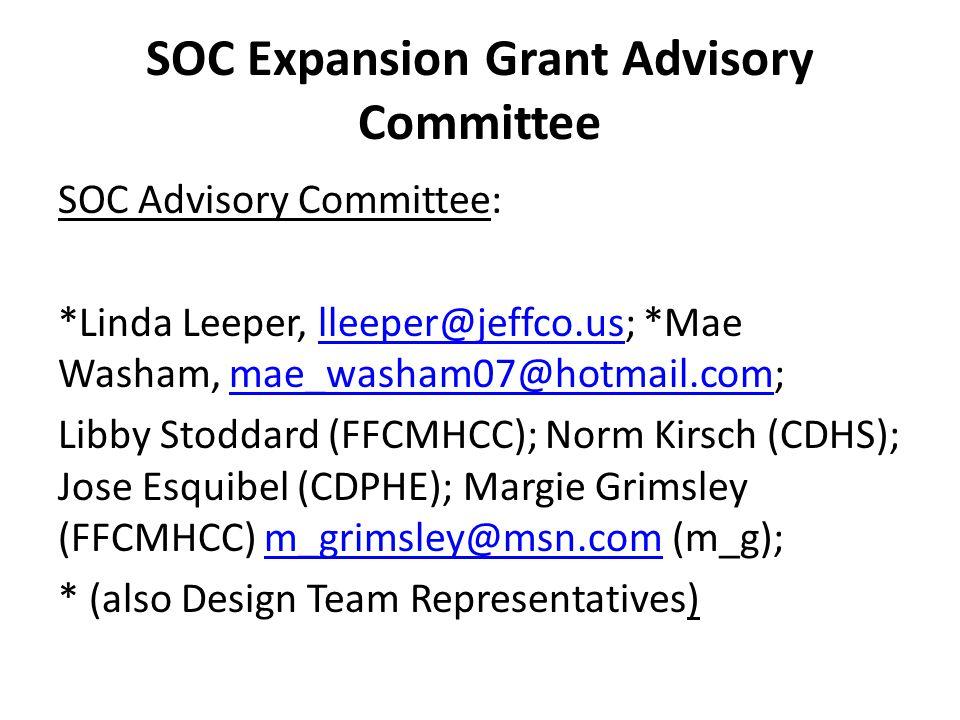 SOC Expansion Grant Advisory Committee SOC Advisory Committee: *Linda Leeper, lleeper@jeffco.us; *Mae Washam, mae_washam07@hotmail.com;lleeper@jeffco.usmae_washam07@hotmail.com Libby Stoddard (FFCMHCC); Norm Kirsch (CDHS); Jose Esquibel (CDPHE); Margie Grimsley (FFCMHCC) m_grimsley@msn.com (m_g);m_grimsley@msn.com * (also Design Team Representatives)