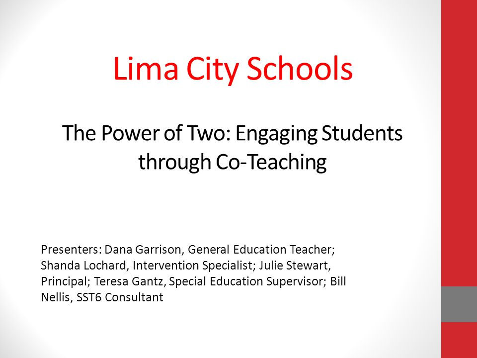 Lima City Schools The Power of Two: Engaging Students through Co-Teaching Presenters: Dana Garrison, General Education Teacher; Shanda Lochard, Intervention Specialist; Julie Stewart, Principal; Teresa Gantz, Special Education Supervisor; Bill Nellis, SST6 Consultant
