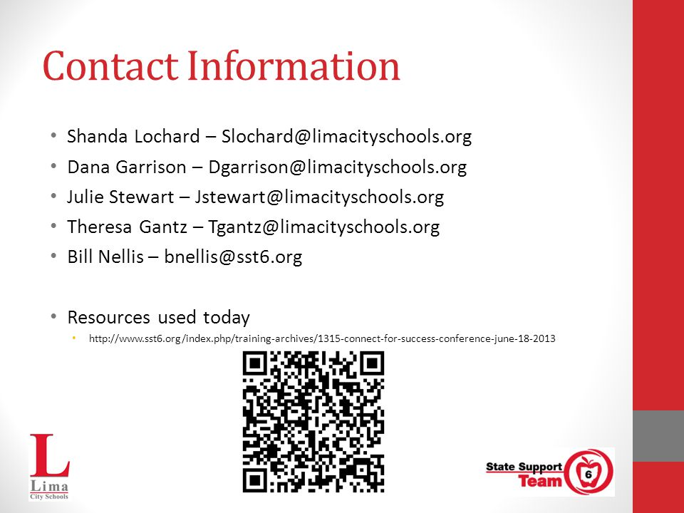 Contact Information Shanda Lochard – Slochard@limacityschools.org Dana Garrison – Dgarrison@limacityschools.org Julie Stewart – Jstewart@limacityschools.org Theresa Gantz – Tgantz@limacityschools.org Bill Nellis – bnellis@sst6.org Resources used today http://www.sst6.org/index.php/training-archives/1315-connect-for-success-conference-june-18-2013