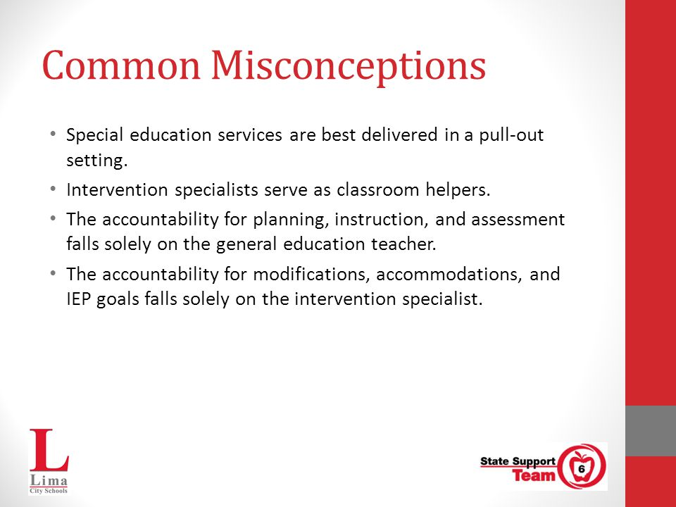 Common Misconceptions Special education services are best delivered in a pull-out setting. Intervention specialists serve as classroom helpers. The ac