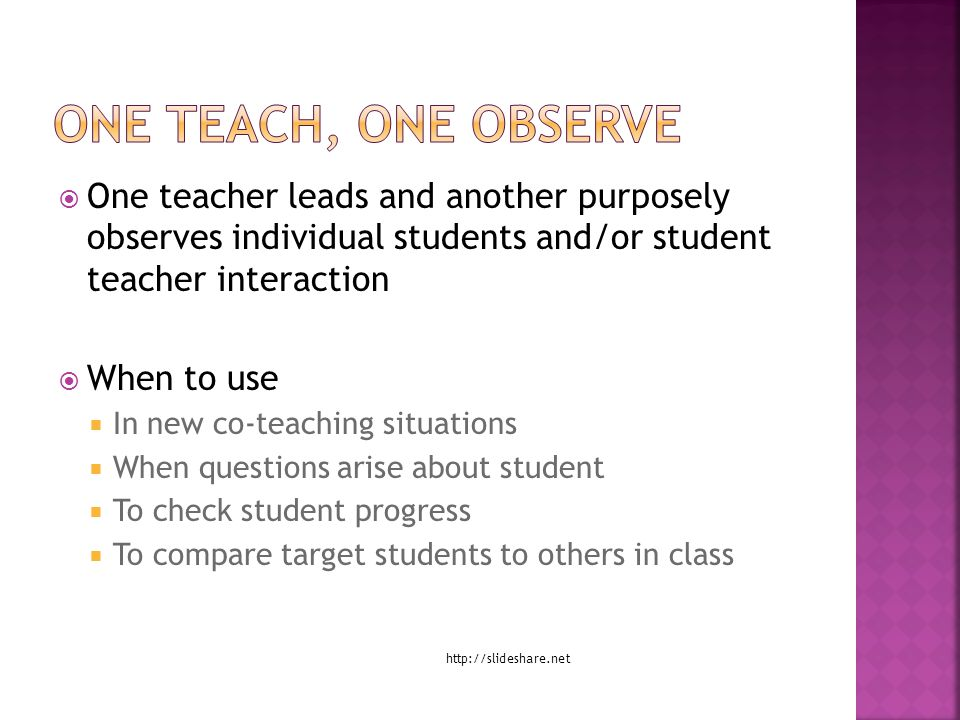  One teacher leads and another purposely observes individual students and/or student teacher interaction  When to use  In new co-teaching situations  When questions arise about student  To check student progress  To compare target students to others in class http://slideshare.net