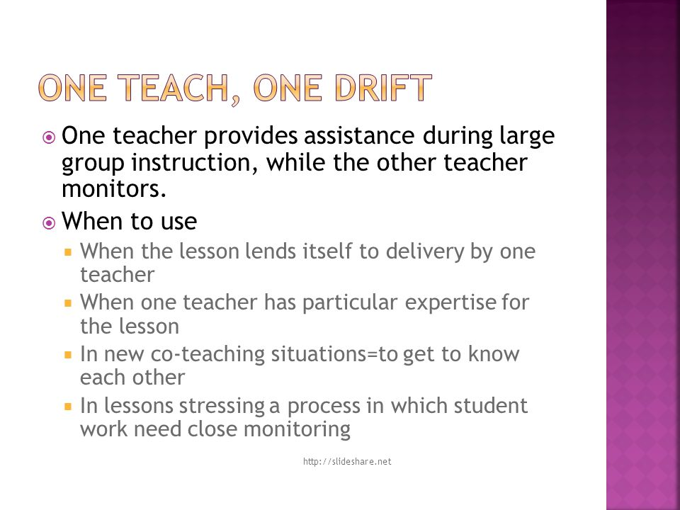  One teacher provides assistance during large group instruction, while the other teacher monitors.