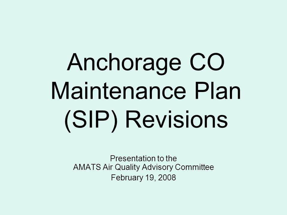 Anchorage CO Maintenance Plan (SIP) Revisions Presentation to the AMATS Air Quality Advisory Committee February 19, 2008