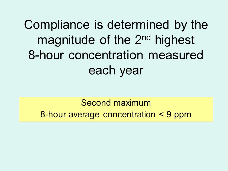 Compliance is determined by the magnitude of the 2 nd highest 8-hour concentration measured each year Second maximum 8-hour average concentration < 9 ppm