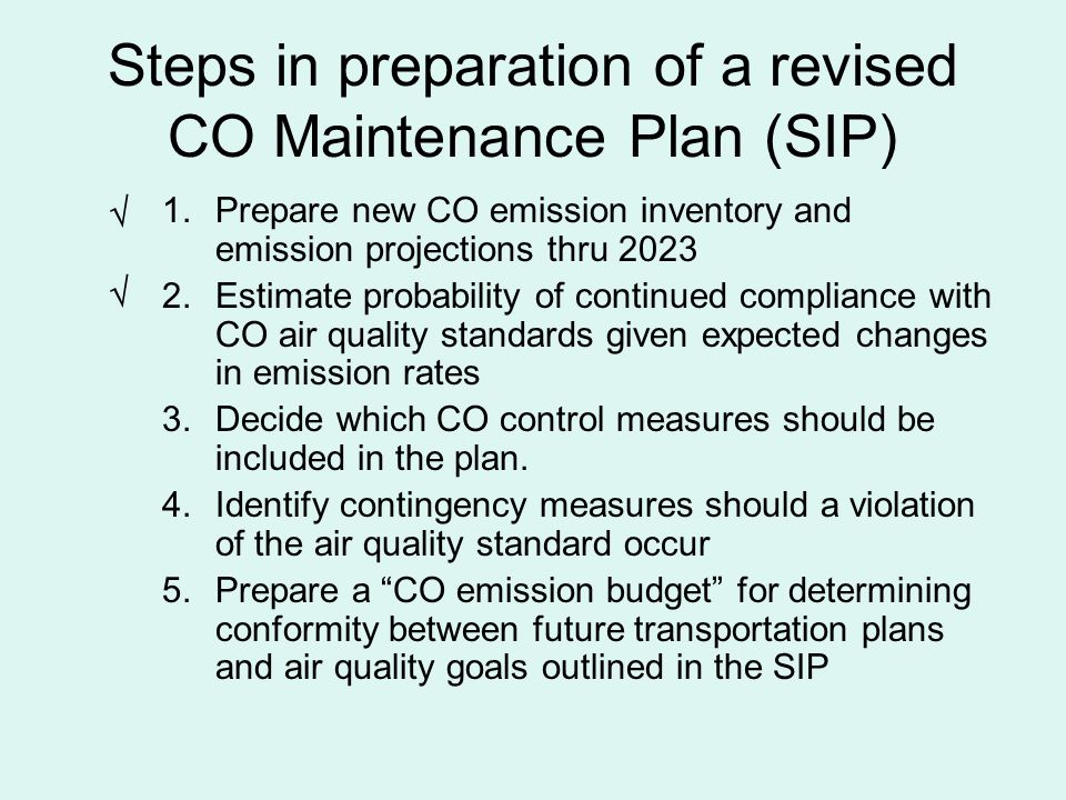 Steps in preparation of a revised CO Maintenance Plan (SIP) 1.Prepare new CO emission inventory and emission projections thru 2023 2.Estimate probability of continued compliance with CO air quality standards given expected changes in emission rates 3.Decide which CO control measures should be included in the plan.