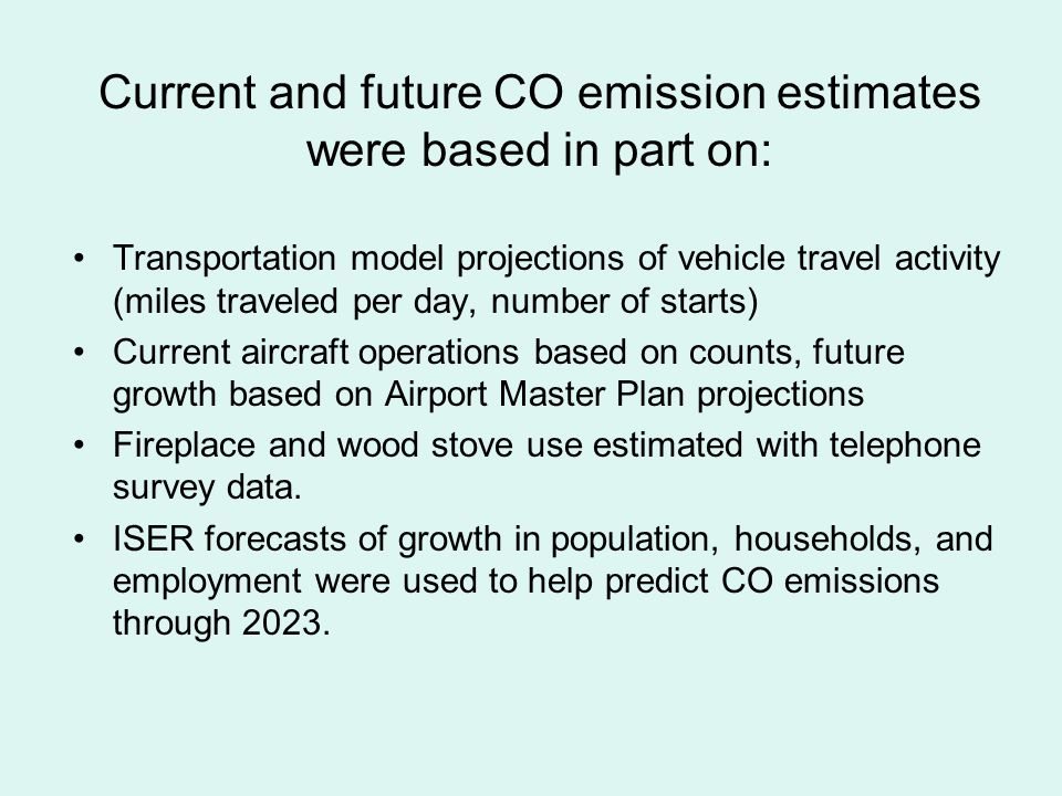 Current and future CO emission estimates were based in part on: Transportation model projections of vehicle travel activity (miles traveled per day, number of starts) Current aircraft operations based on counts, future growth based on Airport Master Plan projections Fireplace and wood stove use estimated with telephone survey data.