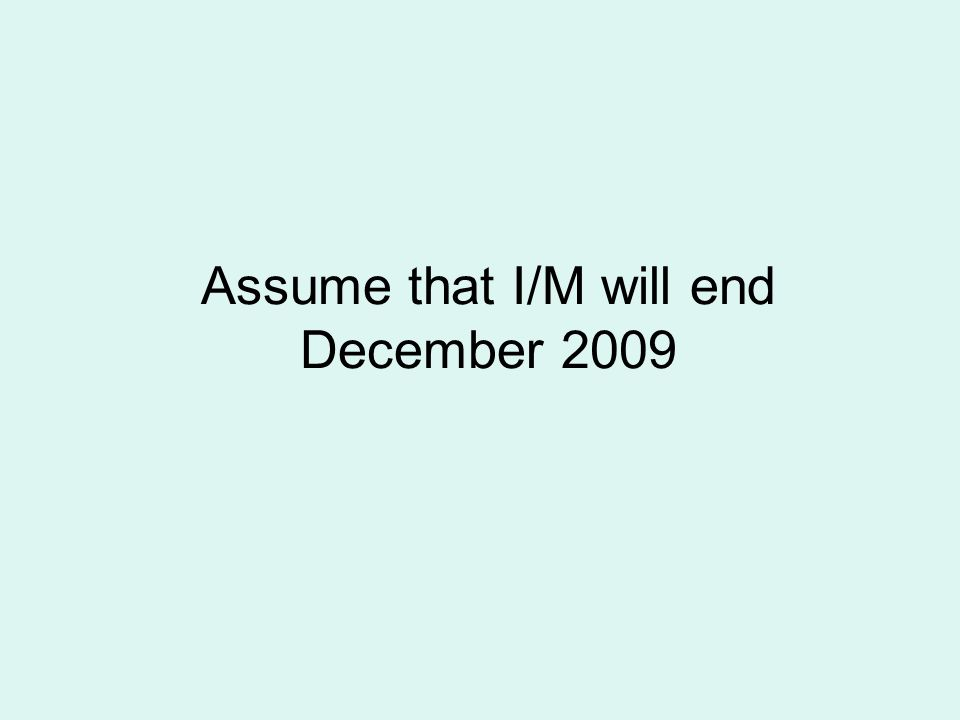 Assume that I/M will end December 2009