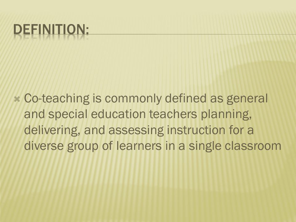  Co-teaching is commonly defined as general and special education teachers planning, delivering, and assessing instruction for a diverse group of learners in a single classroom