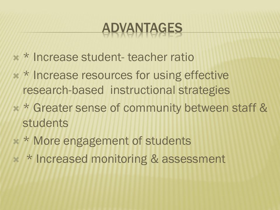  * Increase student- teacher ratio  * Increase resources for using effective research-based instructional strategies  * Greater sense of community between staff & students  * More engagement of students  * Increased monitoring & assessment
