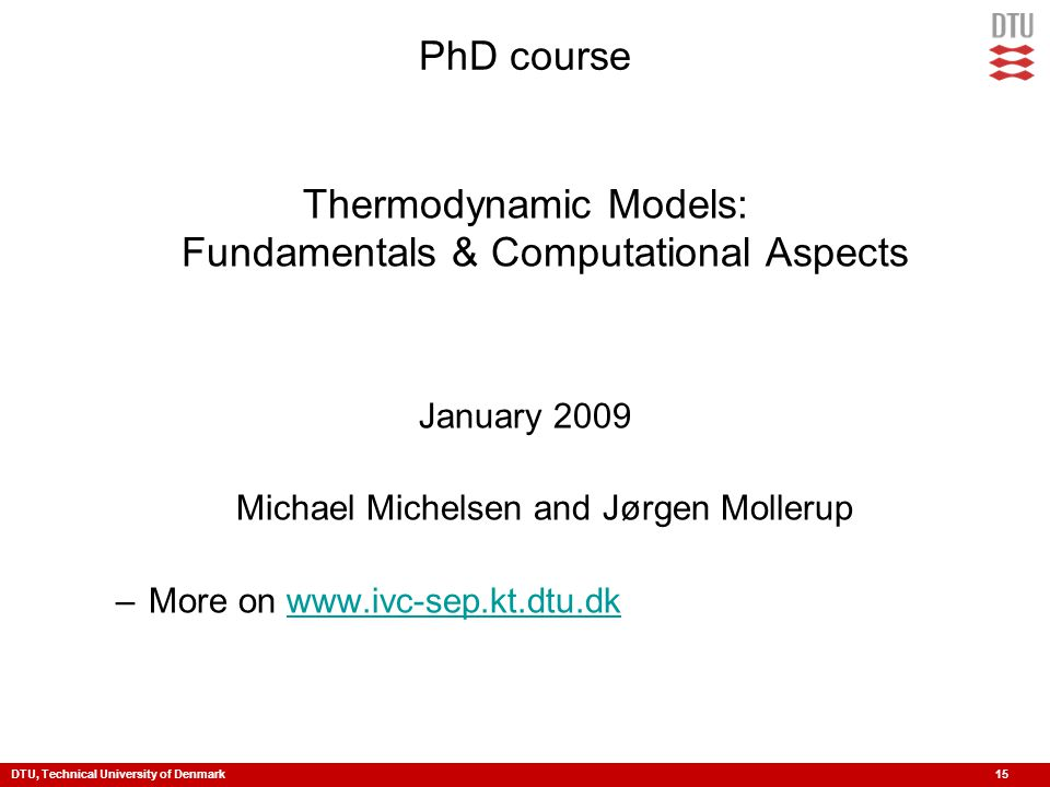 DTU, Technical University of Denmark 15 PhD course Thermodynamic Models: Fundamentals & Computational Aspects January 2009 Michael Michelsen and Jørge