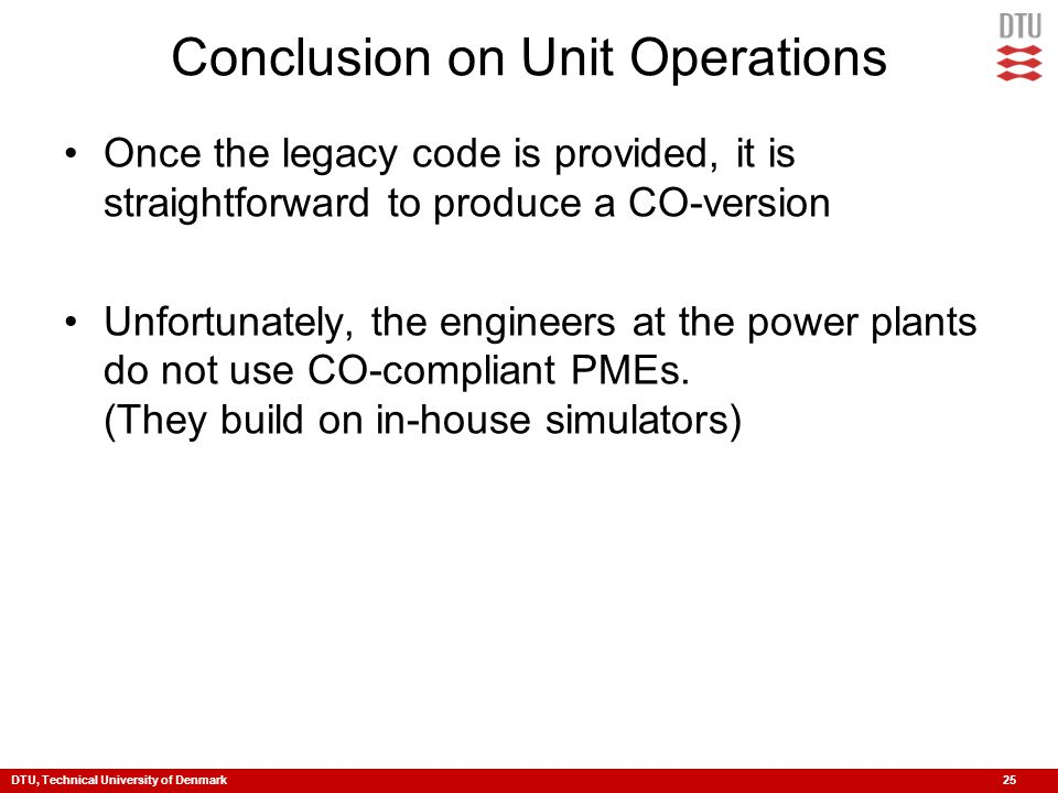 DTU, Technical University of Denmark 25 Conclusion on Unit Operations Once the legacy code is provided, it is straightforward to produce a CO-version
