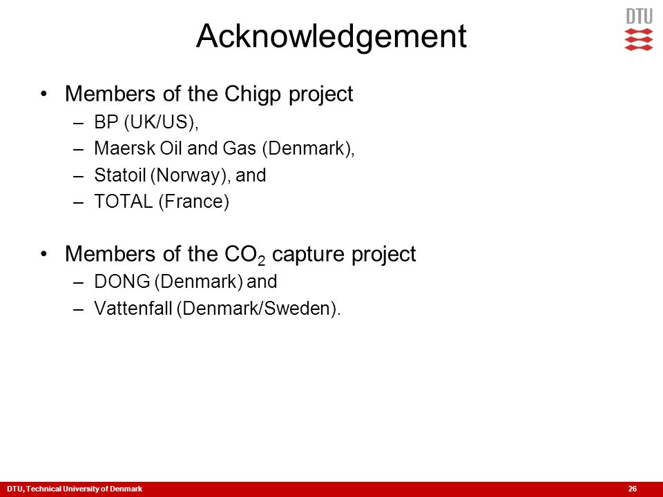 DTU, Technical University of Denmark 26 Acknowledgement Members of the Chigp project –BP (UK/US), –Maersk Oil and Gas (Denmark), –Statoil (Norway), and –TOTAL (France) Members of the CO 2 capture project –DONG (Denmark) and –Vattenfall (Denmark/Sweden).