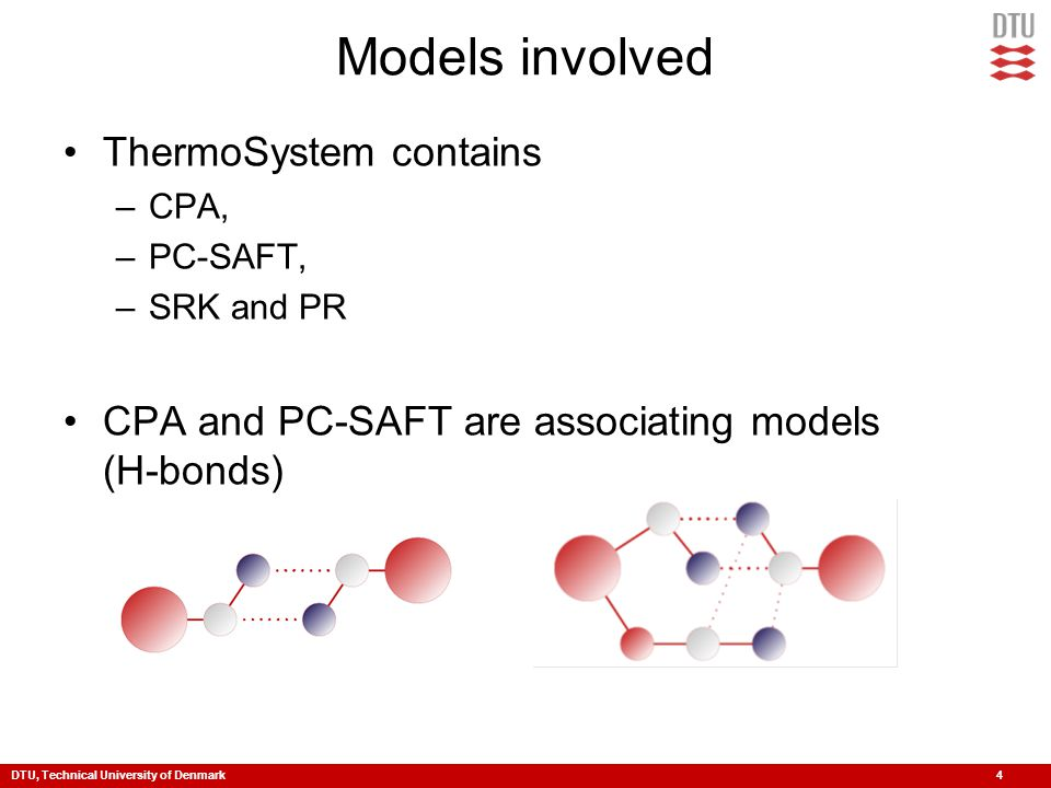 DTU, Technical University of Denmark 4 Models involved ThermoSystem contains –CPA, –PC-SAFT, –SRK and PR CPA and PC-SAFT are associating models (H-bon