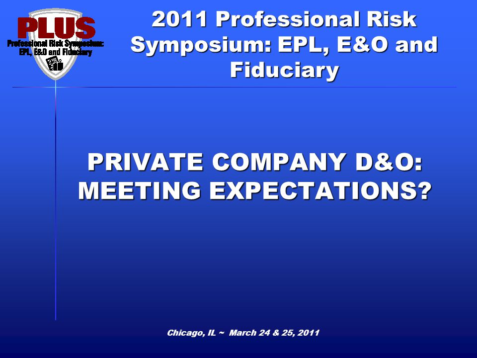2011 Professional Risk Symposium: EPL, E&O and Fiduciary PRIVATE COMPANY D&O: MEETING EXPECTATIONS? Chicago, IL ~ March 24 & 25, 2011