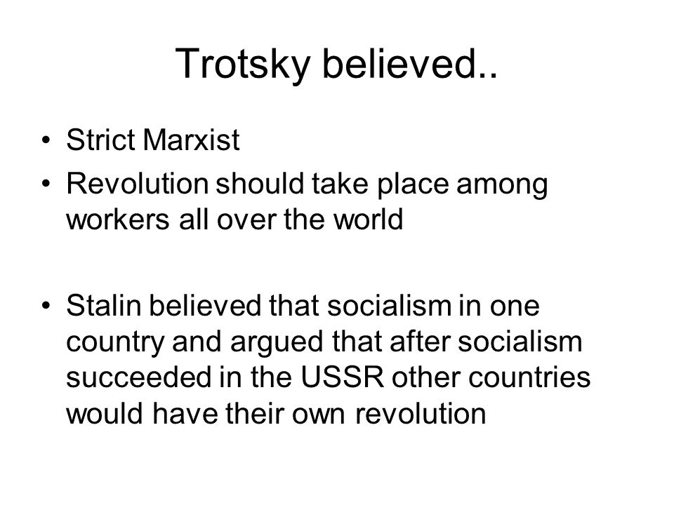Trotsky believed.. Strict Marxist Revolution should take place among workers all over the world Stalin believed that socialism in one country and argu