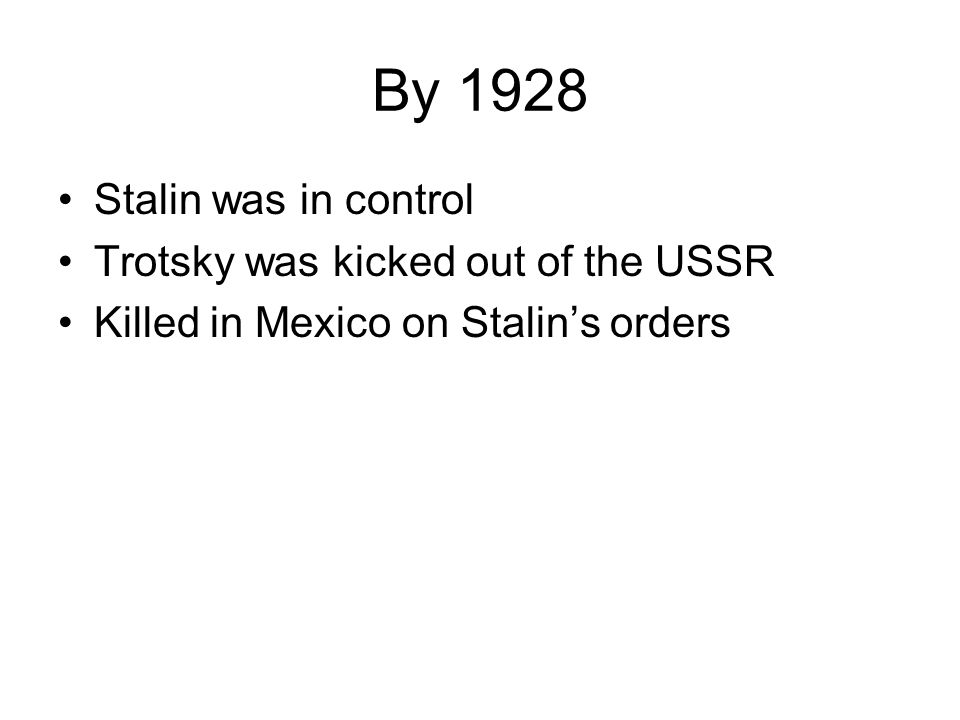 By 1928 Stalin was in control Trotsky was kicked out of the USSR Killed in Mexico on Stalin's orders