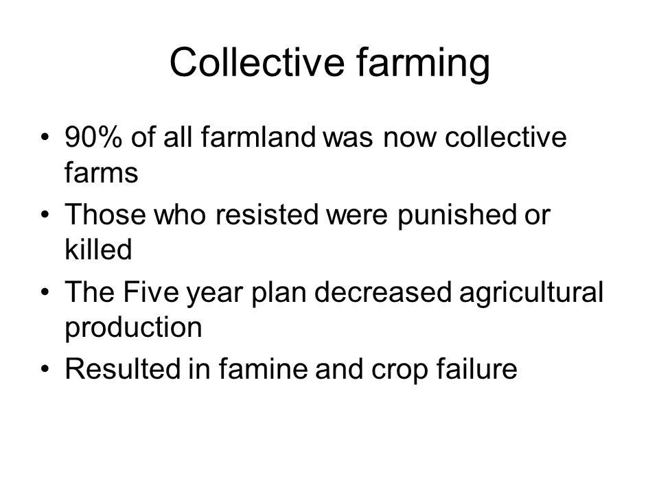 Collective farming 90% of all farmland was now collective farms Those who resisted were punished or killed The Five year plan decreased agricultural p
