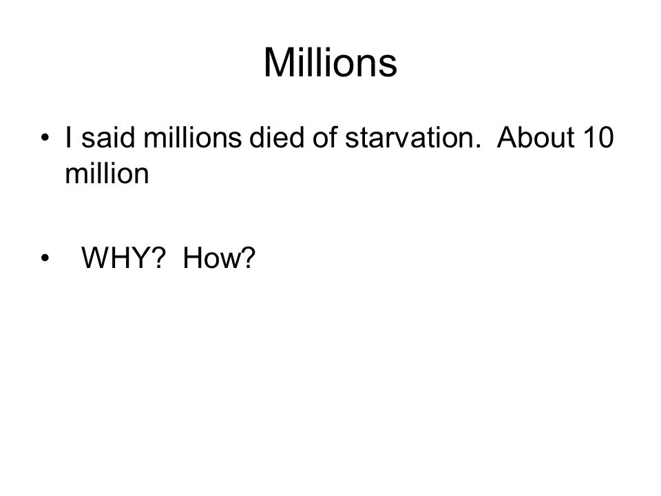 Millions I said millions died of starvation. About 10 million WHY? How?