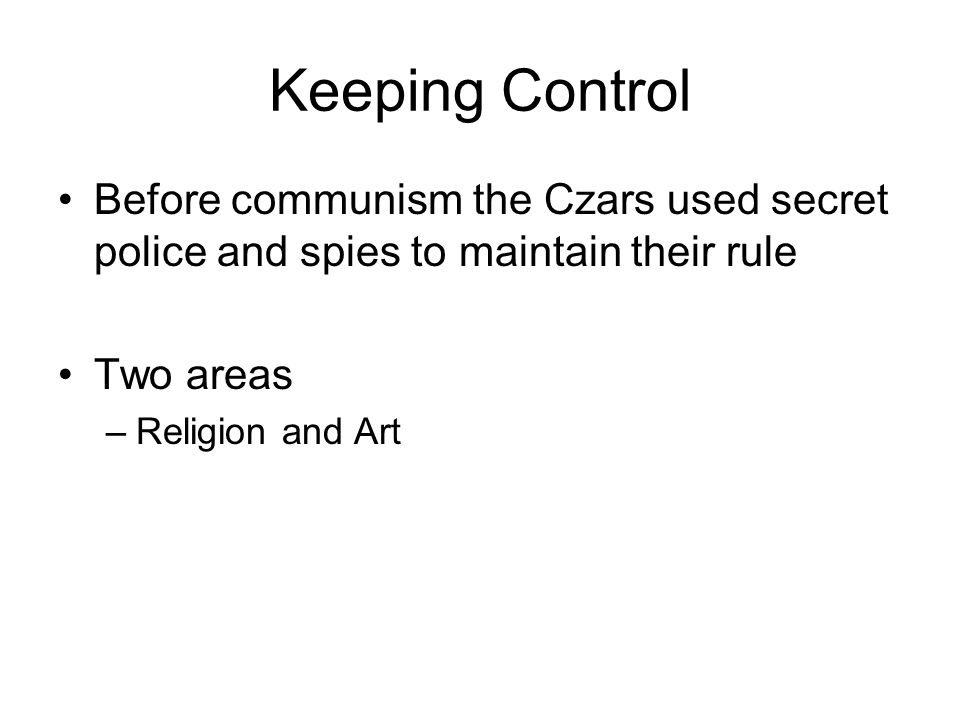 Keeping Control Before communism the Czars used secret police and spies to maintain their rule Two areas –Religion and Art