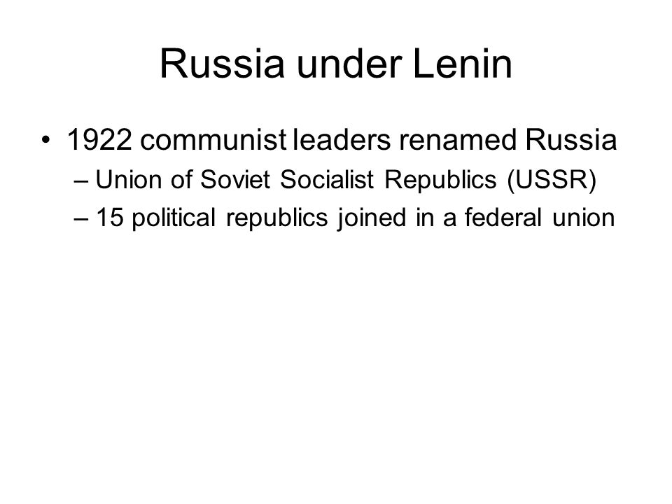 Russia under Lenin 1922 communist leaders renamed Russia –Union of Soviet Socialist Republics (USSR) –15 political republics joined in a federal union