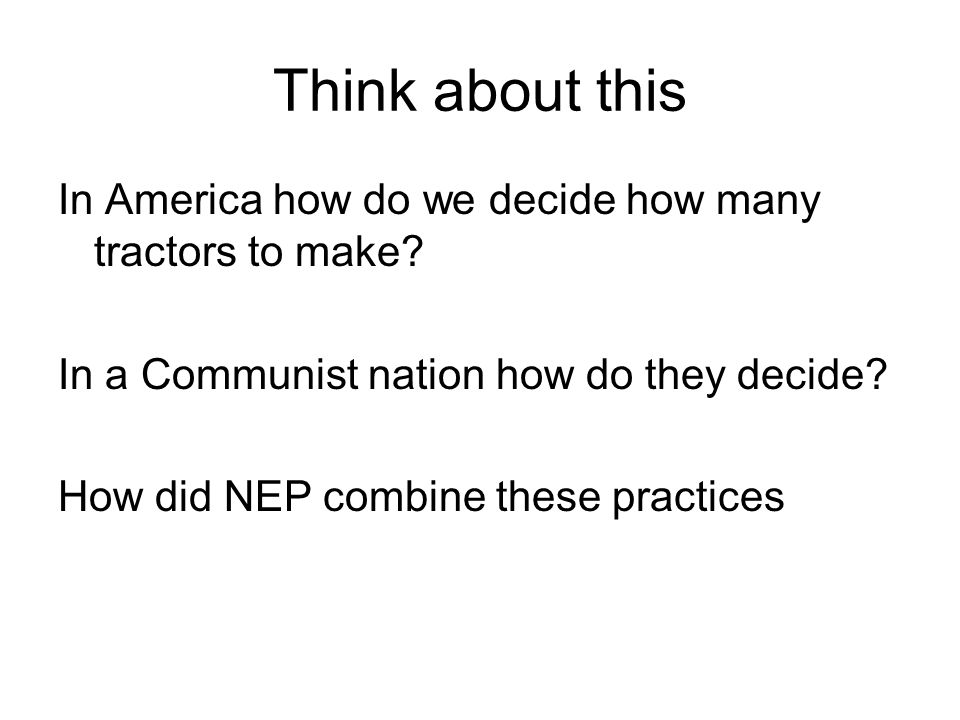 Think about this In America how do we decide how many tractors to make? In a Communist nation how do they decide? How did NEP combine these practices
