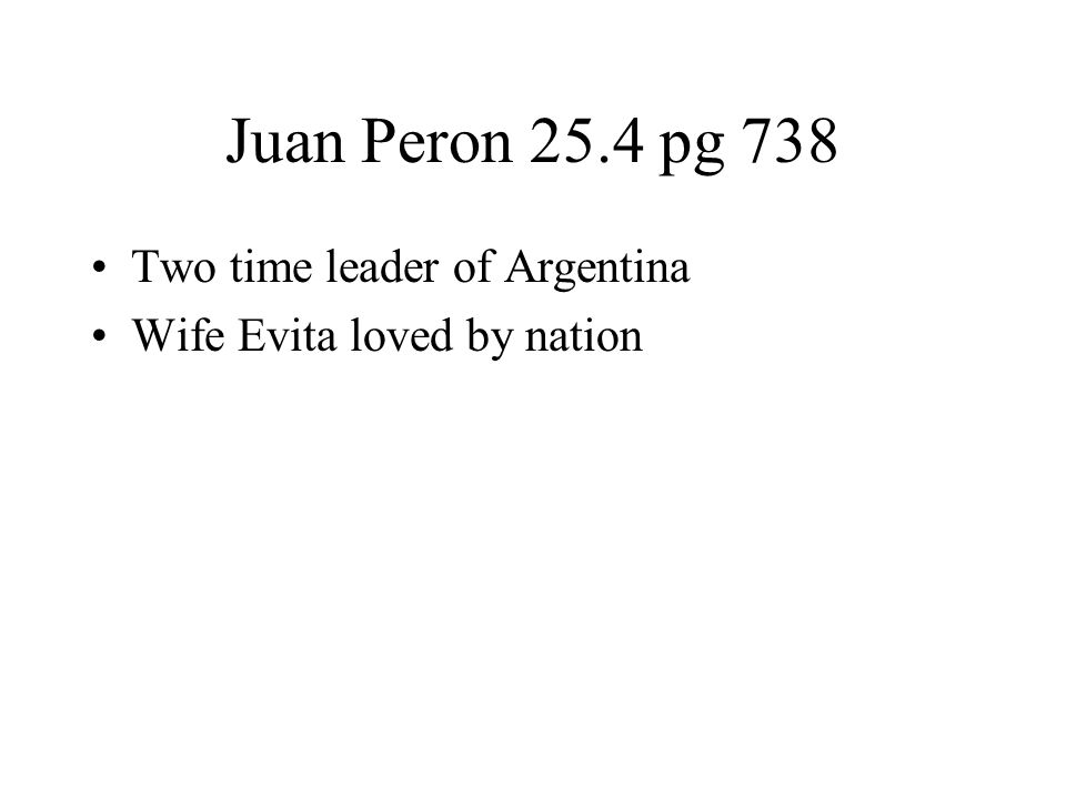 Juan Peron 25.4 pg 738 Two time leader of Argentina Wife Evita loved by nation
