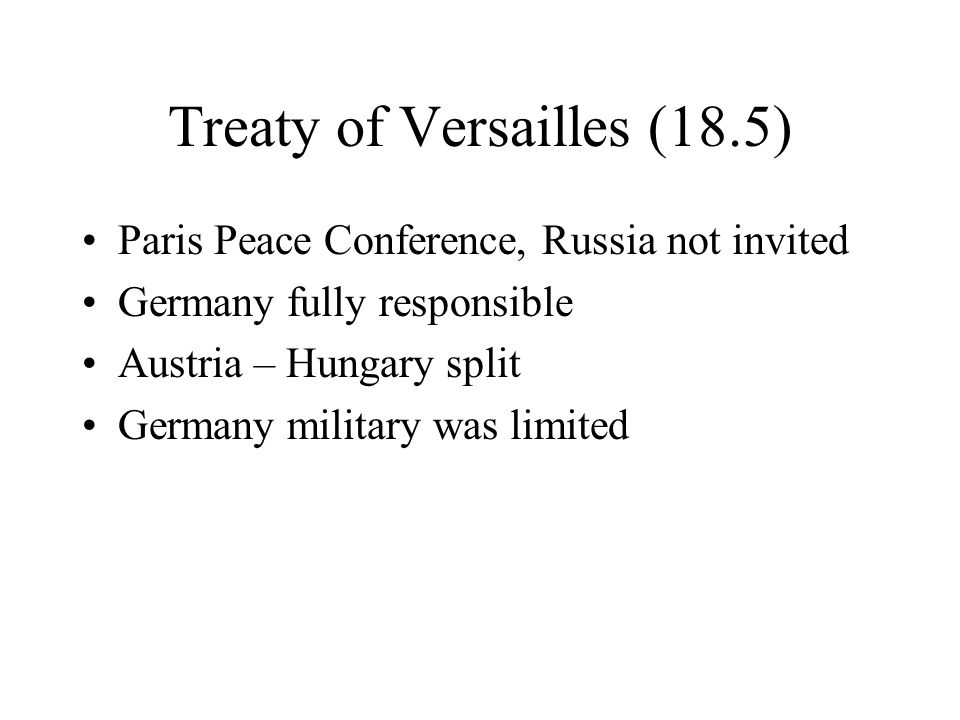 Treaty of Versailles (18.5) Paris Peace Conference, Russia not invited Germany fully responsible Austria – Hungary split Germany military was limited