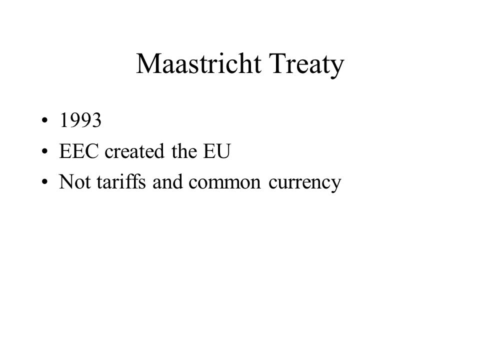 Maastricht Treaty 1993 EEC created the EU Not tariffs and common currency