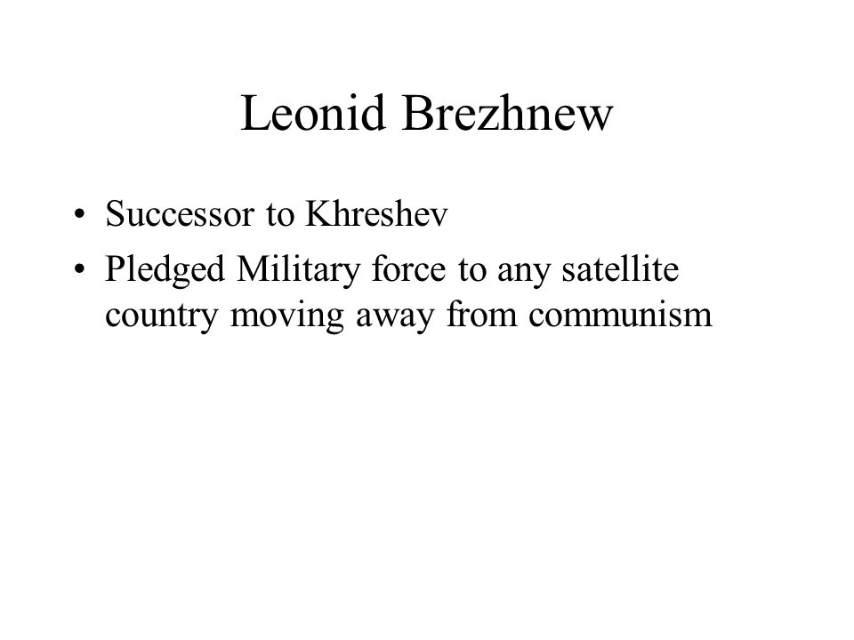 Leonid Brezhnew Successor to Khreshev Pledged Military force to any satellite country moving away from communism