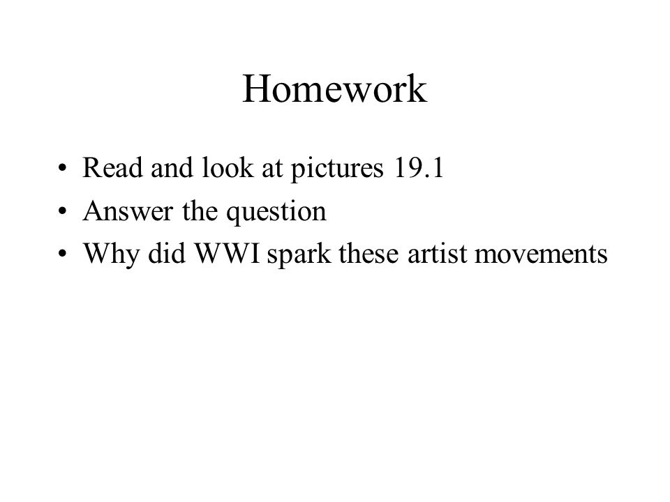 Homework Read and look at pictures 19.1 Answer the question Why did WWI spark these artist movements
